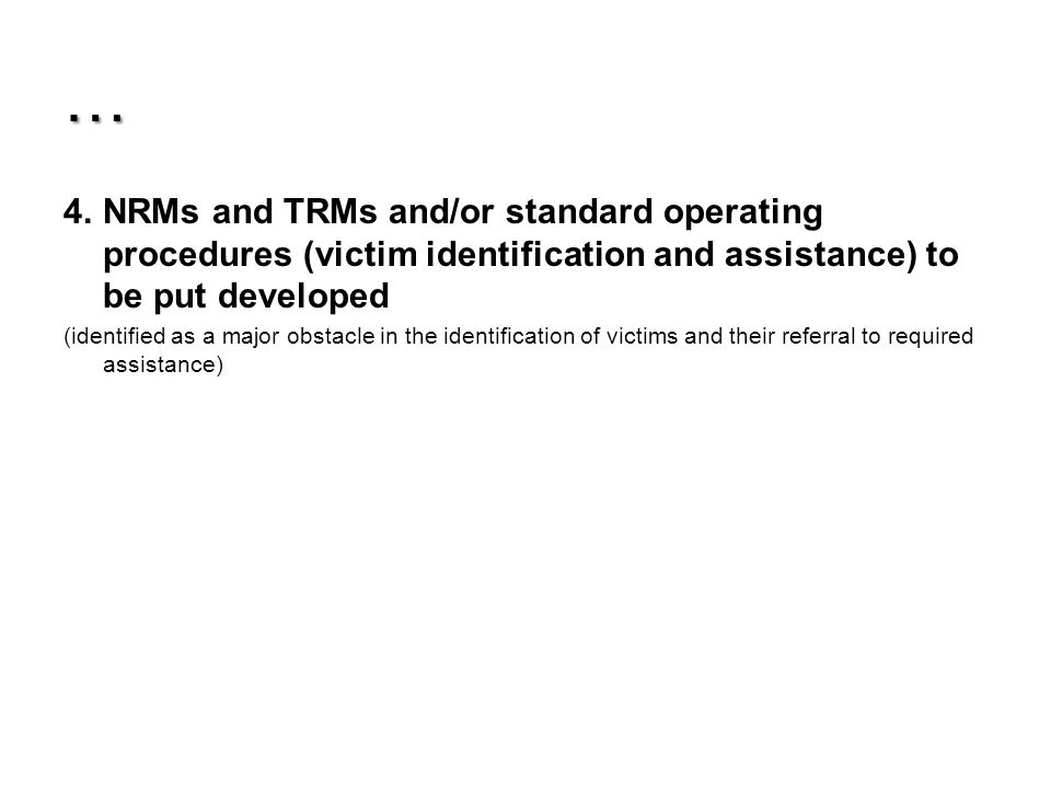 … 4.NRMs and TRMs and/or standard operating procedures (victim identification and assistance) to be put developed (identified as a major obstacle in the identification of victims and their referral to required assistance)