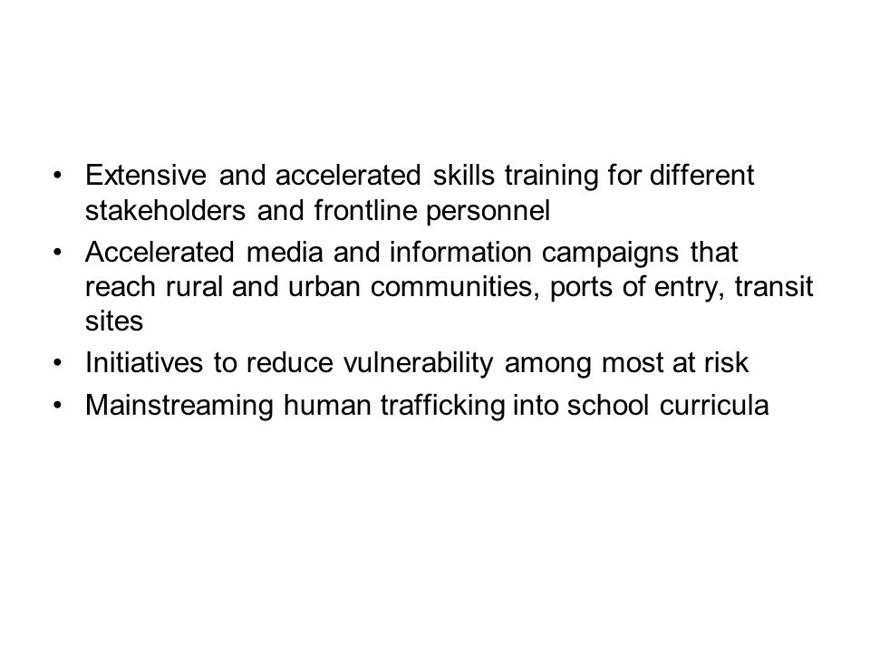 Extensive and accelerated skills training for different stakeholders and frontline personnel Accelerated media and information campaigns that reach rural and urban communities, ports of entry, transit sites Initiatives to reduce vulnerability among most at risk Mainstreaming human trafficking into school curricula