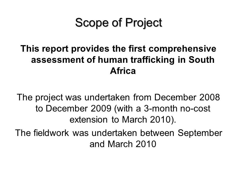 Scope of Project This report provides the first comprehensive assessment of human trafficking in South Africa The project was undertaken from December 2008 to December 2009 (with a 3-month no-cost extension to March 2010).