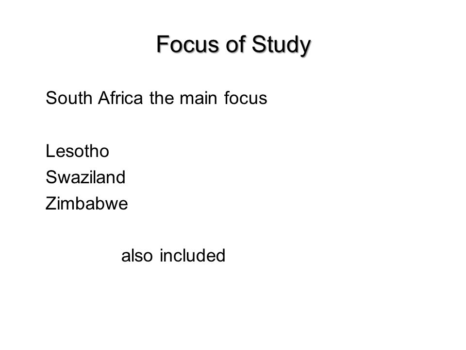 Focus of Study South Africa the main focus Lesotho Swaziland Zimbabwe also included