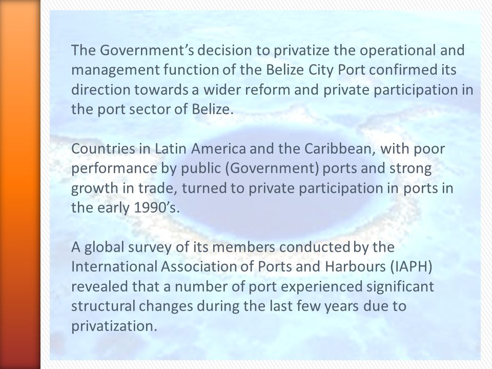 The Government's decision to privatize the operational and management function of the Belize City Port confirmed its direction towards a wider reform and private participation in the port sector of Belize.