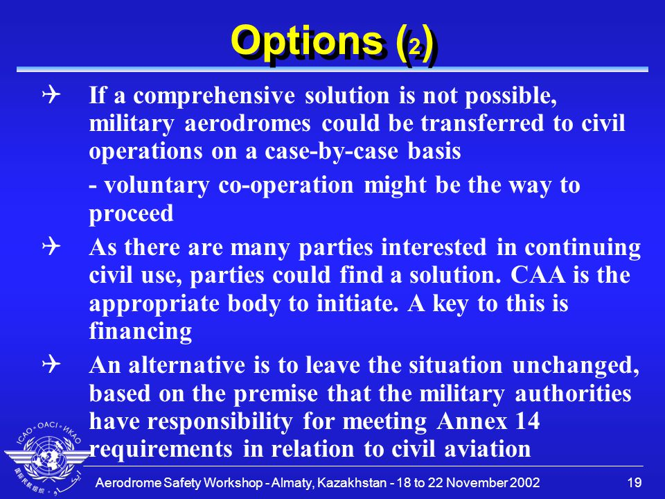 Aerodrome Safety Workshop - Almaty, Kazakhstan - 18 to 22 November 200219 Options ( 2 ) QIf a comprehensive solution is not possible, military aerodromes could be transferred to civil operations on a case-by-case basis - voluntary co-operation might be the way to proceed QAs there are many parties interested in continuing civil use, parties could find a solution.