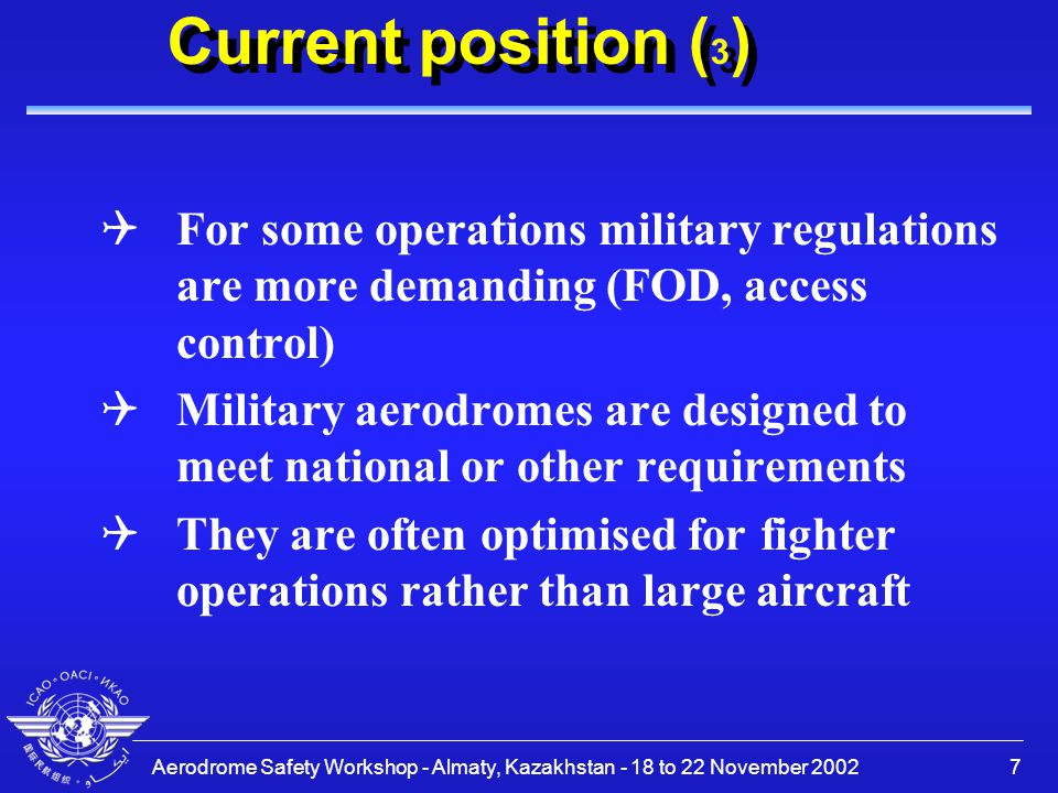 Aerodrome Safety Workshop - Almaty, Kazakhstan - 18 to 22 November 20027 Current position ( 3 ) QFor some operations military regulations are more demanding (FOD, access control) QMilitary aerodromes are designed to meet national or other requirements QThey are often optimised for fighter operations rather than large aircraft