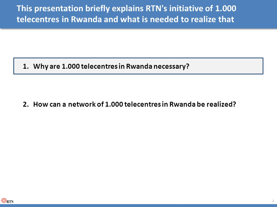 This presentation briefly explains RTN's initiative of 1.000 telecentres in Rwanda and what is needed to realize that 1.Why are 1.000 telecentres in R
