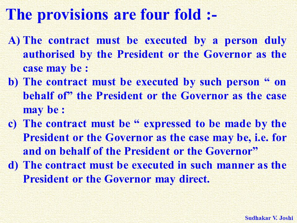 Sudhakar V. Joshi A)The contract must be executed by a person duly authorised by the President or the Governor as the case may be : b)The contract mus