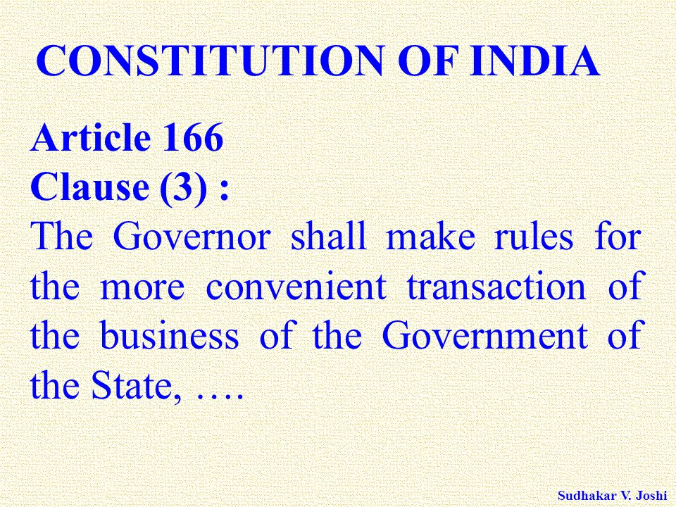 Sudhakar V. Joshi CONSTITUTION OF INDIA Article 166 Clause (3) : The Governor shall make rules for the more convenient transaction of the business of