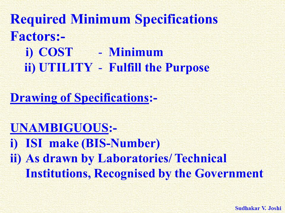 Sudhakar V. Joshi Required Minimum Specifications Factors:- i)COST - Minimum ii) UTILITY - Fulfill the Purpose Drawing of Specifications:- UNAMBIGUOUS