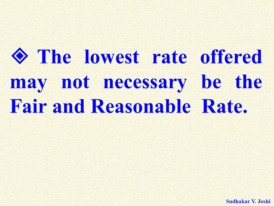 Sudhakar V. Joshi  The lowest rate offered may not necessary be the Fair and Reasonable Rate.