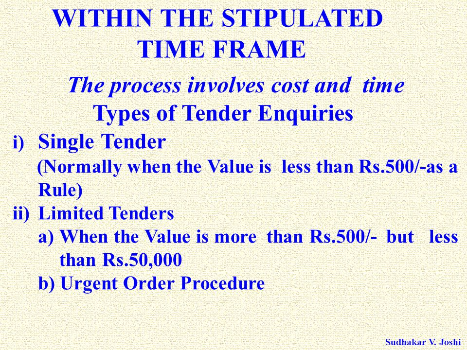 Sudhakar V. Joshi i) Single Tender (Normally when the Value is less than Rs.500/-as a Rule) ii)Limited Tenders a) When the Value is more than Rs.500/-