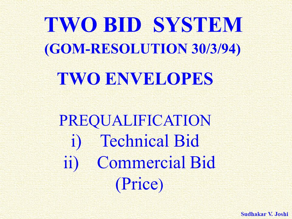 Sudhakar V. Joshi TWO ENVELOPES PREQUALIFICATION i)Technical Bid ii) Commercial Bid (Price ) TWO BID SYSTEM (GOM-RESOLUTION 30/3/94)