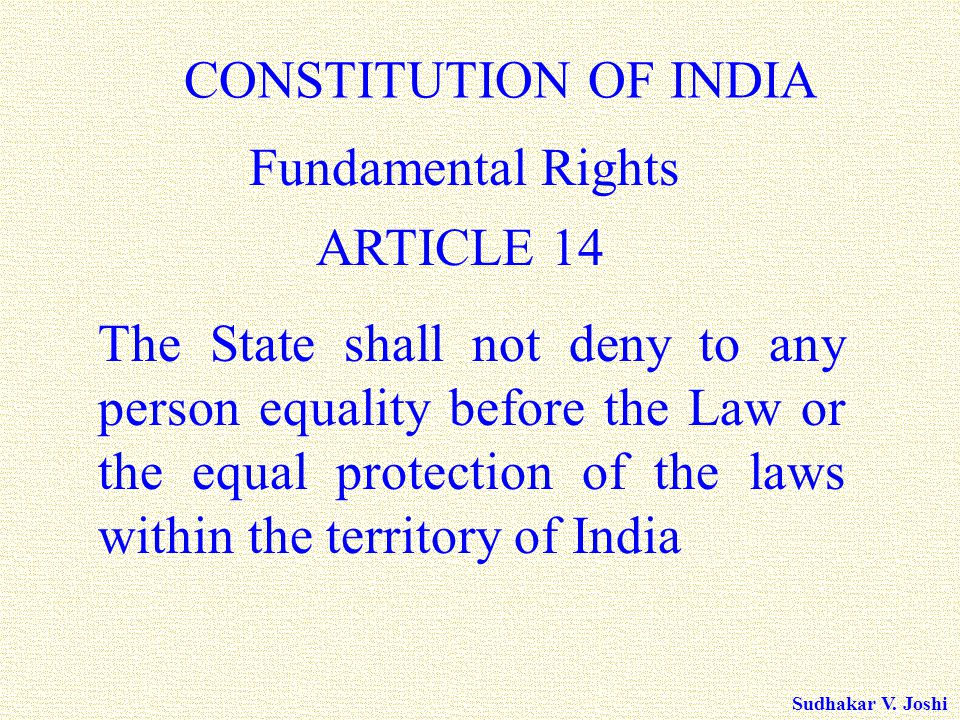 Sudhakar V. Joshi ARTICLE 14 CONSTITUTION OF INDIA Fundamental Rights The State shall not deny to any person equality before the Law or the equal prot