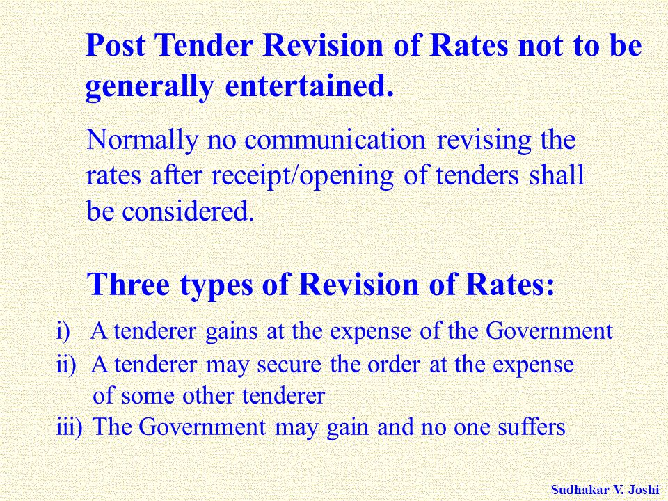 Sudhakar V. Joshi Post Tender Revision of Rates not to be generally entertained. Normally no communication revising the rates after receipt/opening of