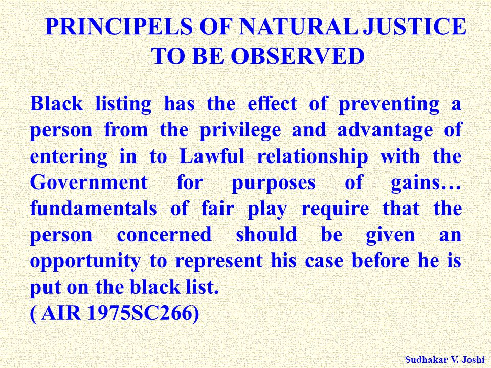 Sudhakar V. Joshi PRINCIPELS OF NATURAL JUSTICE TO BE OBSERVED Black listing has the effect of preventing a person from the privilege and advantage of