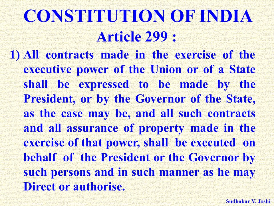 Sudhakar V. Joshi CONSTITUTION OF INDIA 1)All contracts made in the exercise of the executive power of the Union or of a State shall be expressed to b