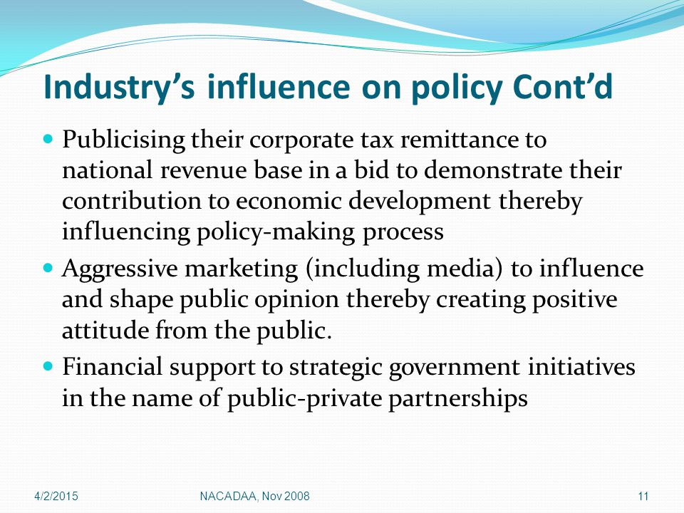 Industry's influence on policy Cont'd Publicising their corporate tax remittance to national revenue base in a bid to demonstrate their contribution to economic development thereby influencing policy-making process Aggressive marketing (including media) to influence and shape public opinion thereby creating positive attitude from the public.
