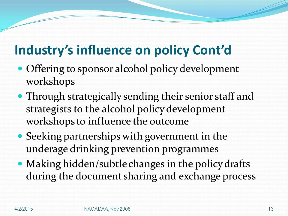 Industry's influence on policy Cont'd Offering to sponsor alcohol policy development workshops Through strategically sending their senior staff and strategists to the alcohol policy development workshops to influence the outcome Seeking partnerships with government in the underage drinking prevention programmes Making hidden/subtle changes in the policy drafts during the document sharing and exchange process 4/2/201513NACADAA, Nov 2008