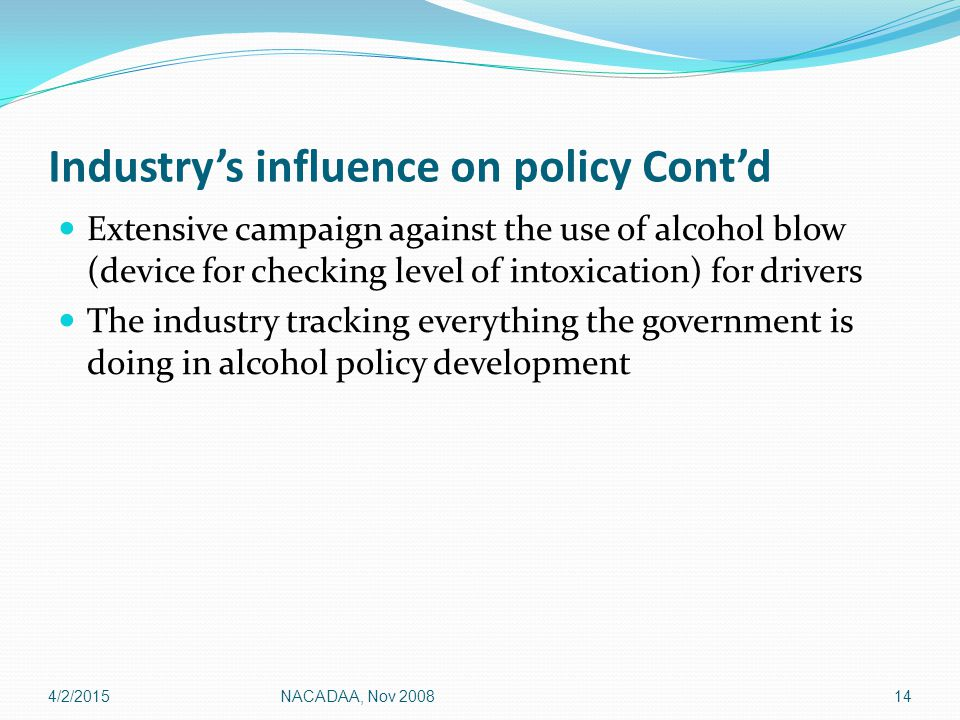 Industry's influence on policy Cont'd Extensive campaign against the use of alcohol blow (device for checking level of intoxication) for drivers The industry tracking everything the government is doing in alcohol policy development 4/2/201514NACADAA, Nov 2008
