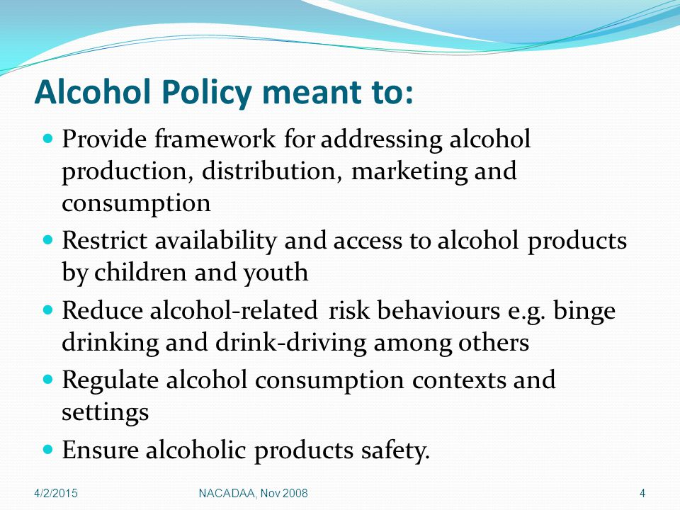 Alcohol Policy meant to: Provide framework for addressing alcohol production, distribution, marketing and consumption Restrict availability and access to alcohol products by children and youth Reduce alcohol-related risk behaviours e.g.