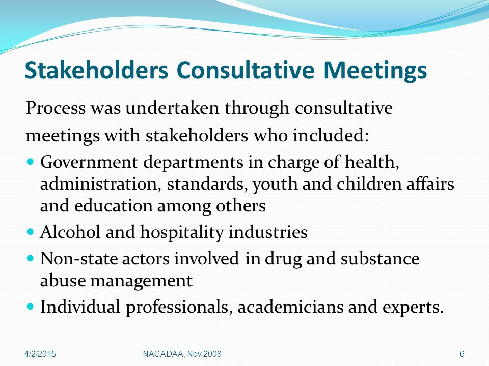 Stakeholders Consultative Meetings Process was undertaken through consultative meetings with stakeholders who included: Government departments in charge of health, administration, standards, youth and children affairs and education among others Alcohol and hospitality industries Non-state actors involved in drug and substance abuse management Individual professionals, academicians and experts.