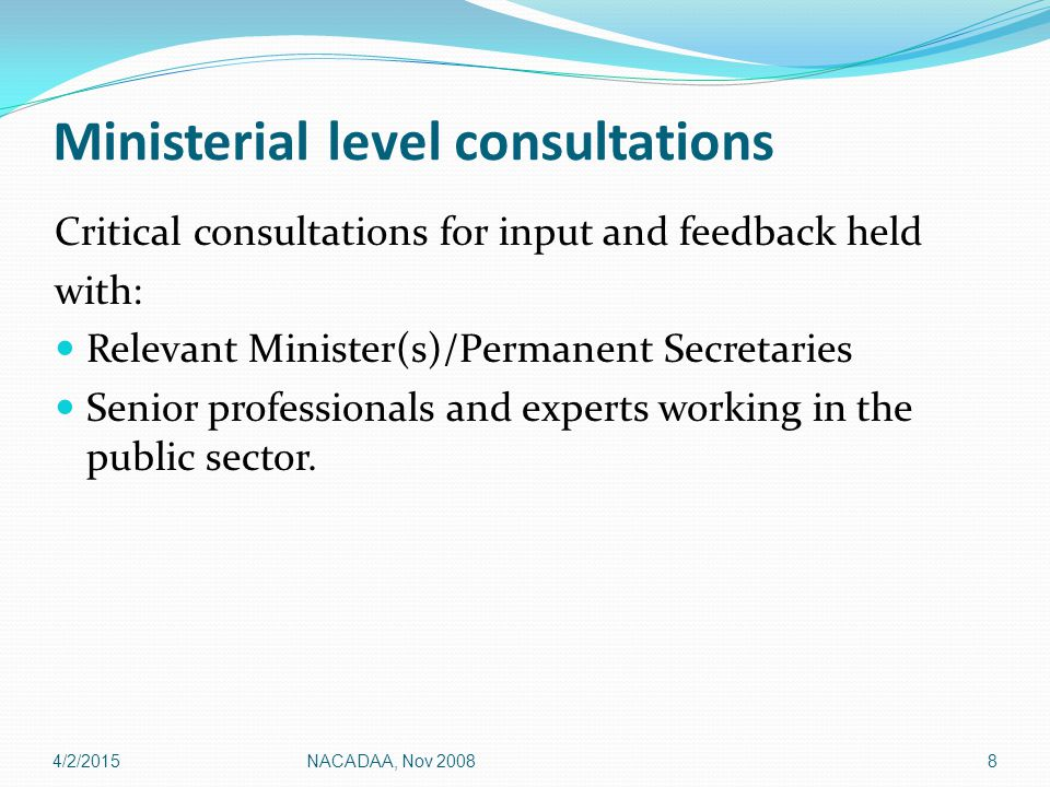 Ministerial level consultations Critical consultations for input and feedback held with: Relevant Minister(s)/Permanent Secretaries Senior professionals and experts working in the public sector.