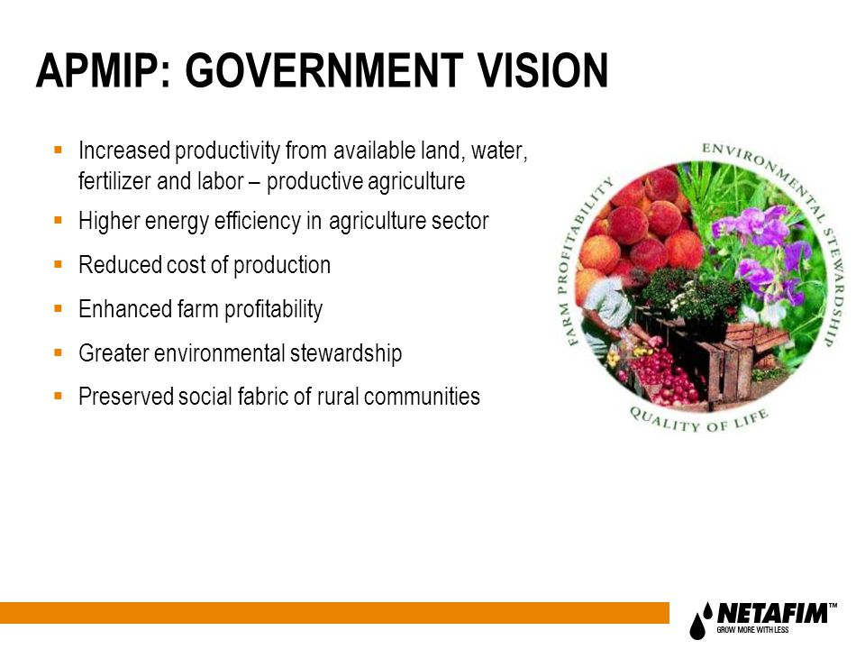 APMIP: GOVERNMENT VISION  Increased productivity from available land, water, fertilizer and labor – productive agriculture  Higher energy efficiency in agriculture sector  Reduced cost of production  Enhanced farm profitability  Greater environmental stewardship  Preserved social fabric of rural communities