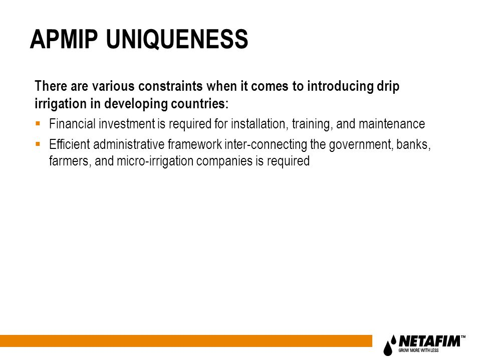 APMIP UNIQUENESS There are various constraints when it comes to introducing drip irrigation in developing countries:  Financial investment is required for installation, training, and maintenance  Efficient administrative framework inter-connecting the government, banks, farmers, and micro-irrigation companies is required