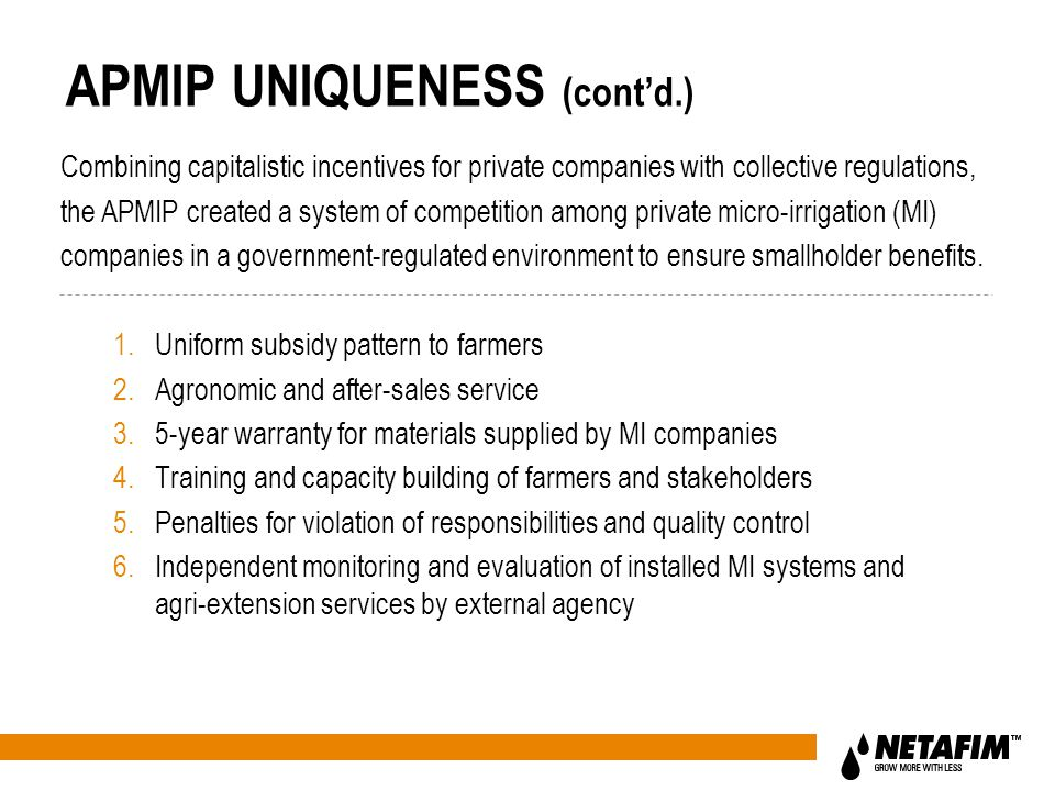 APMIP UNIQUENESS (cont'd.) 1.Uniform subsidy pattern to farmers 2.Agronomic and after-sales service 3.5-year warranty for materials supplied by MI companies 4.Training and capacity building of farmers and stakeholders 5.Penalties for violation of responsibilities and quality control 6.Independent monitoring and evaluation of installed MI systems and agri-extension services by external agency Combining capitalistic incentives for private companies with collective regulations, the APMIP created a system of competition among private micro-irrigation (MI) companies in a government-regulated environment to ensure smallholder benefits.
