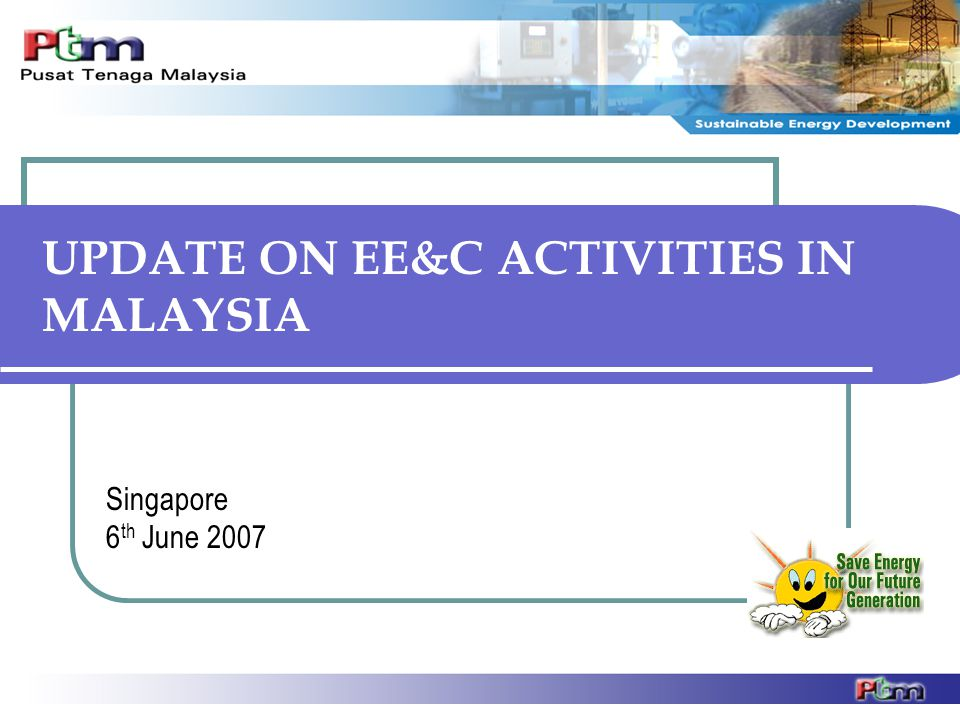 UPDATE ON EE&C ACTIVITIES IN MALAYSIA Singapore 6 th June 2007