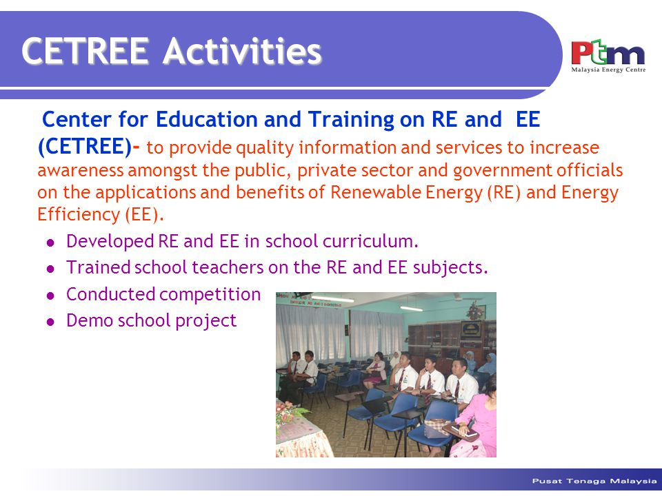 CETREE Activities Center for Education and Training on RE and EE (CETREE)- to provide quality information and services to increase awareness amongst the public, private sector and government officials on the applications and benefits of Renewable Energy (RE) and Energy Efficiency (EE).