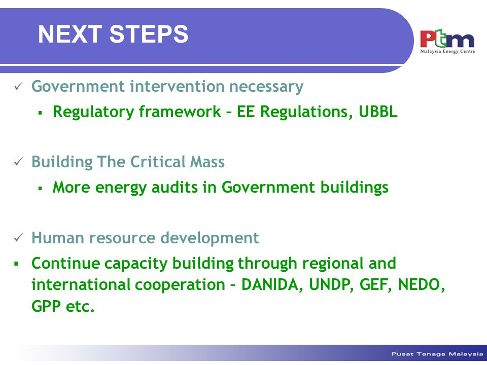 Government intervention necessary  Regulatory framework – EE Regulations, UBBL Building The Critical Mass  More energy audits in Government buildings Human resource development  Continue capacity building through regional and international cooperation – DANIDA, UNDP, GEF, NEDO, GPP etc.