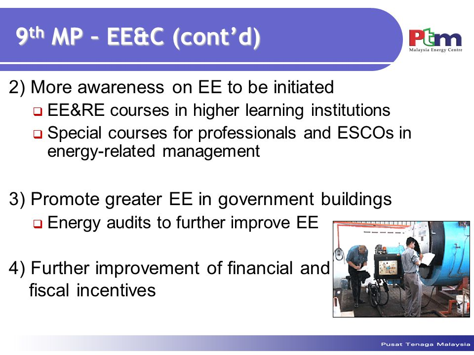 9 th MP – EE&C (cont'd) 2) More awareness on EE to be initiated  EE&RE courses in higher learning institutions  Special courses for professionals and ESCOs in energy-related management 3) Promote greater EE in government buildings  Energy audits to further improve EE 4) Further improvement of financial and fiscal incentives