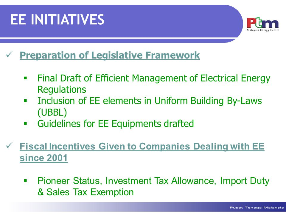 EE INITIATIVES Preparation of Legislative Framework  Final Draft of Efficient Management of Electrical Energy Regulations  Inclusion of EE elements in Uniform Building By-Laws (UBBL)  Guidelines for EE Equipments drafted Fiscal Incentives Given to Companies Dealing with EE since 2001  Pioneer Status, Investment Tax Allowance, Import Duty & Sales Tax Exemption
