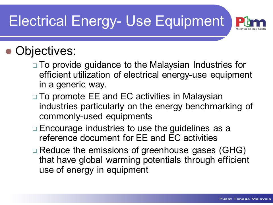 Electrical Energy- Use Equipment Objectives:  To provide guidance to the Malaysian Industries for efficient utilization of electrical energy-use equipment in a generic way.