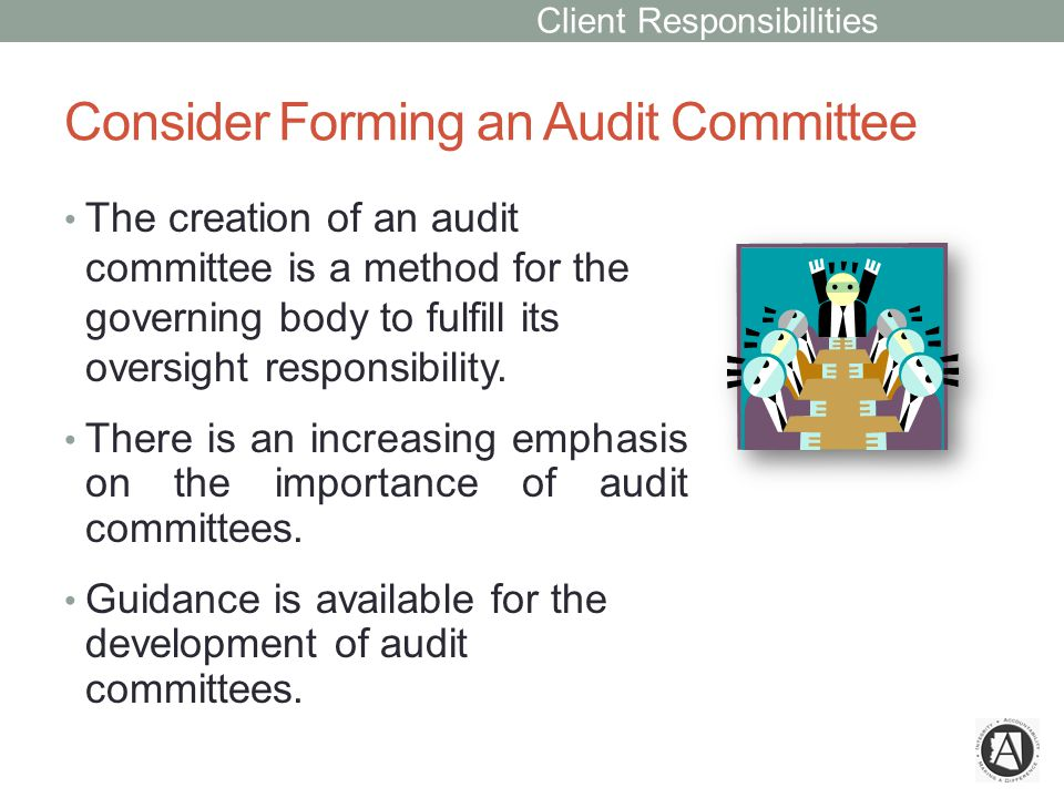 Consider Forming an Audit Committee The creation of an audit committee is a method for the governing body to fulfill its oversight responsibility.