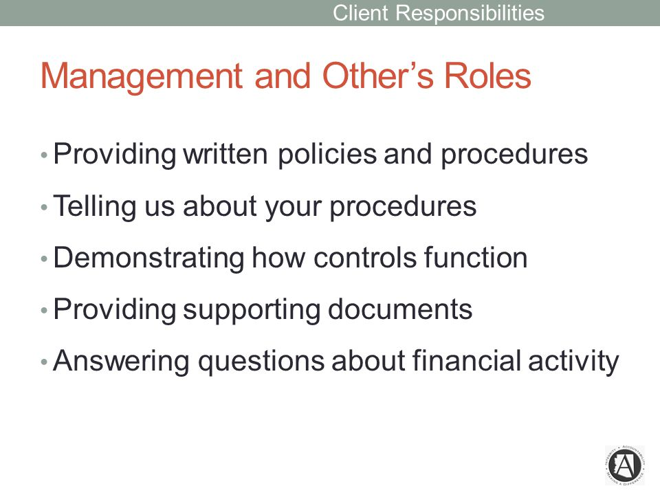 Management and Other's Roles Providing written policies and procedures Telling us about your procedures Demonstrating how controls function Providing supporting documents Answering questions about financial activity Client Responsibilities