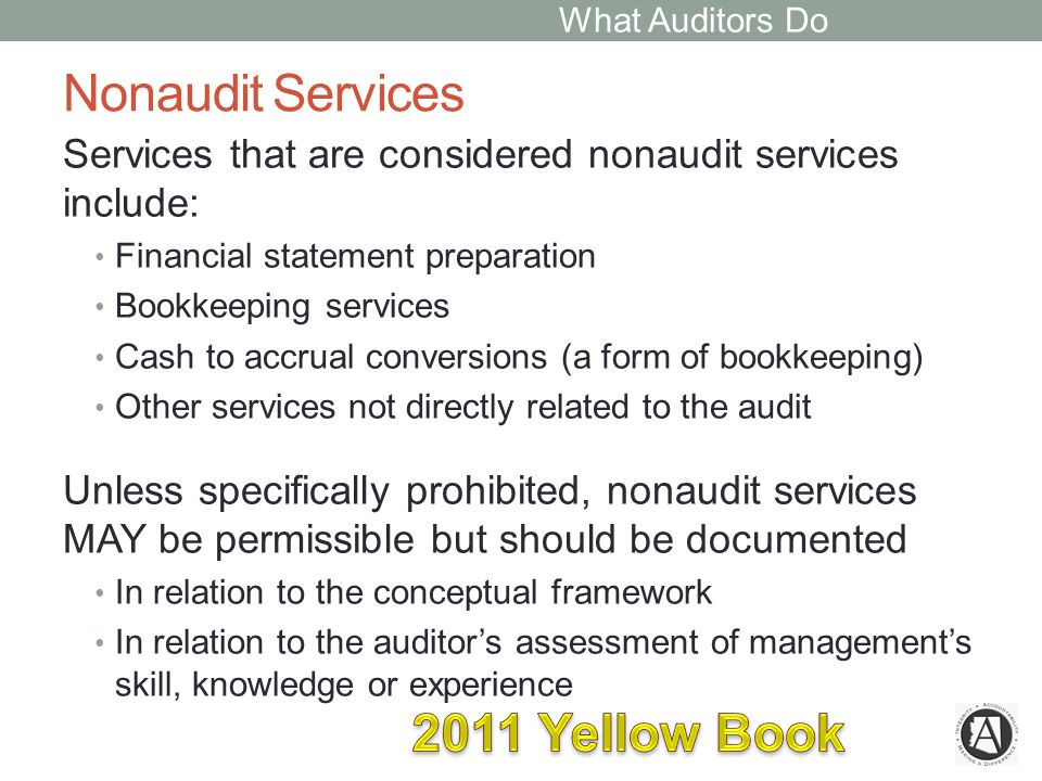 Nonaudit Services Services that are considered nonaudit services include: Financial statement preparation Bookkeeping services Cash to accrual conversions (a form of bookkeeping) Other services not directly related to the audit Unless specifically prohibited, nonaudit services MAY be permissible but should be documented In relation to the conceptual framework In relation to the auditor's assessment of management's skill, knowledge or experience What Auditors Do
