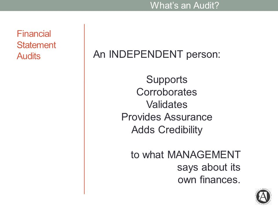 Financial Statement Audits An INDEPENDENT person: Supports Corroborates Validates Provides Assurance Adds Credibility to what MANAGEMENT says about its own finances.