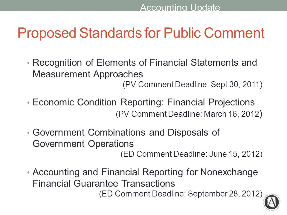 Proposed Standards for Public Comment Recognition of Elements of Financial Statements and Measurement Approaches (PV Comment Deadline: Sept 30, 2011) Economic Condition Reporting: Financial Projections (PV Comment Deadline: March 16, 2012 ) Government Combinations and Disposals of Government Operations (ED Comment Deadline: June 15, 2012) Accounting and Financial Reporting for Nonexchange Financial Guarantee Transactions (ED Comment Deadline: September 28, 2012) Accounting Update