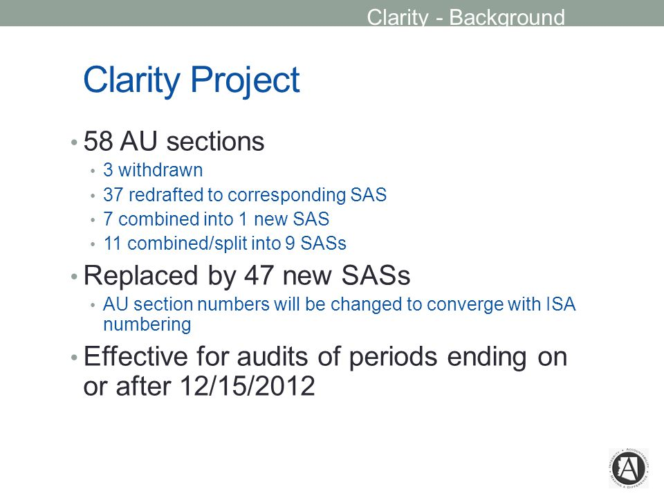 Clarity Project 58 AU sections 3 withdrawn 37 redrafted to corresponding SAS 7 combined into 1 new SAS 11 combined/split into 9 SASs Replaced by 47 new SASs AU section numbers will be changed to converge with ISA numbering Effective for audits of periods ending on or after 12/15/2012 Clarity - Background