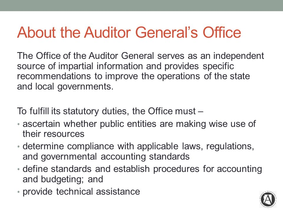 About the Auditor General's Office The Office of the Auditor General serves as an independent source of impartial information and provides specific recommendations to improve the operations of the state and local governments.