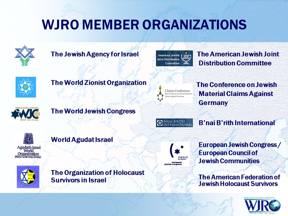 WJRO MEMBER ORGANIZATIONS The Jewish Agency for Israel The World Zionist Organization The World Jewish Congress World Agudat Israel The Organization of Holocaust Survivors in Israel The American Jewish Joint Distribution Committee The Conference on Jewish Material Claims Against Germany B'nai B'rith International European Jewish Congress / European Council of Jewish Communities The American Federation of Jewish Holocaust Survivors