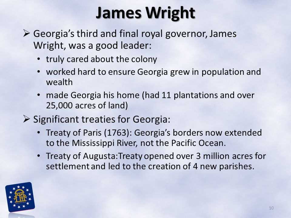 James Wright  Georgia's third and final royal governor, James Wright, was a good leader: truly cared about the colony worked hard to ensure Georgia grew in population and wealth made Georgia his home (had 11 plantations and over 25,000 acres of land)  Significant treaties for Georgia: Treaty of Paris (1763): Georgia's borders now extended to the Mississippi River, not the Pacific Ocean.