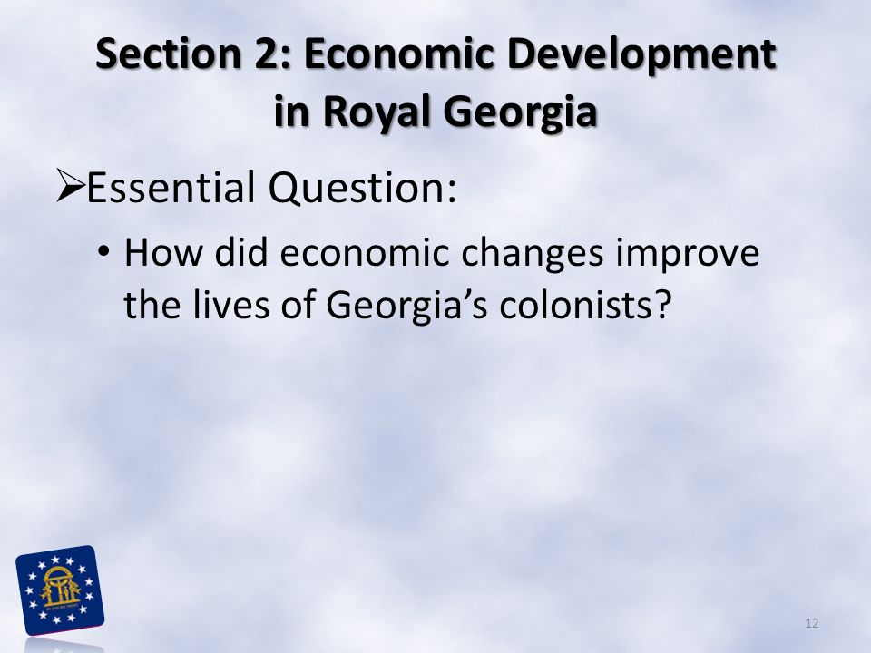 Section 2: Economic Development in Royal Georgia  Essential Question: How did economic changes improve the lives of Georgia's colonists.