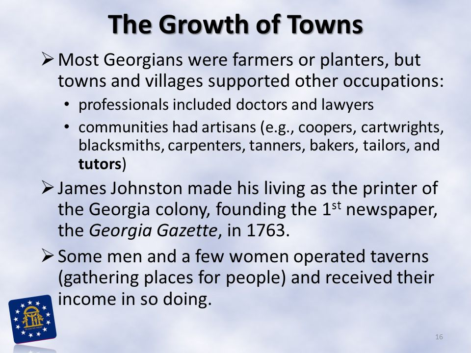 The Growth of Towns  Most Georgians were farmers or planters, but towns and villages supported other occupations: professionals included doctors and lawyers communities had artisans (e.g., coopers, cartwrights, blacksmiths, carpenters, tanners, bakers, tailors, and tutors)  James Johnston made his living as the printer of the Georgia colony, founding the 1 st newspaper, the Georgia Gazette, in 1763.
