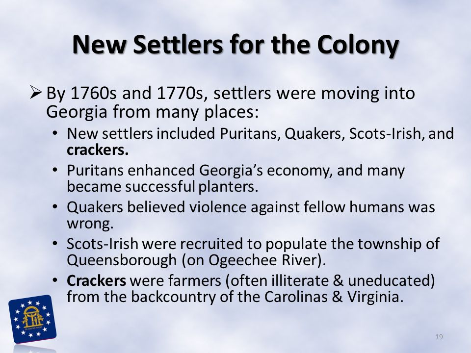 New Settlers for the Colony  By 1760s and 1770s, settlers were moving into Georgia from many places: New settlers included Puritans, Quakers, Scots-Irish, and crackers.