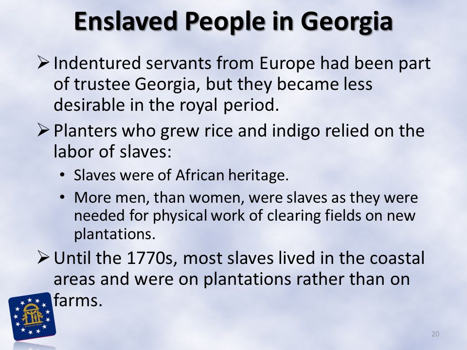 Enslaved People in Georgia  Indentured servants from Europe had been part of trustee Georgia, but they became less desirable in the royal period.