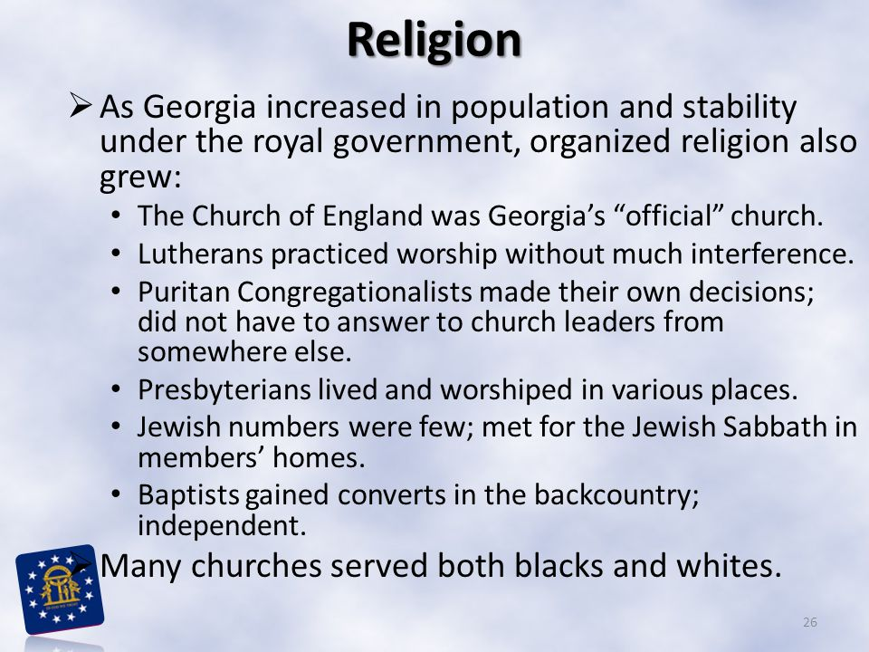 Religion  As Georgia increased in population and stability under the royal government, organized religion also grew: The Church of England was Georgia's official church.