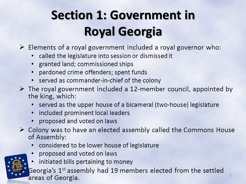 Section 1: Government in Royal Georgia  Elements of a royal government included a royal governor who: called the legislature into session or dismissed it granted land; commissioned ships pardoned crime offenders; spent funds served as commander-in-chief of the colony  The royal government included a 12-member council, appointed by the king, which: served as the upper house of a bicameral (two-house) legislature included prominent local leaders proposed and voted on laws  Colony was to have an elected assembly called the Commons House of Assembly: considered to be lower house of legislature proposed and voted on laws initiated bills pertaining to money  Georgia's 1 st assembly had 19 members elected from the settled areas of Georgia.