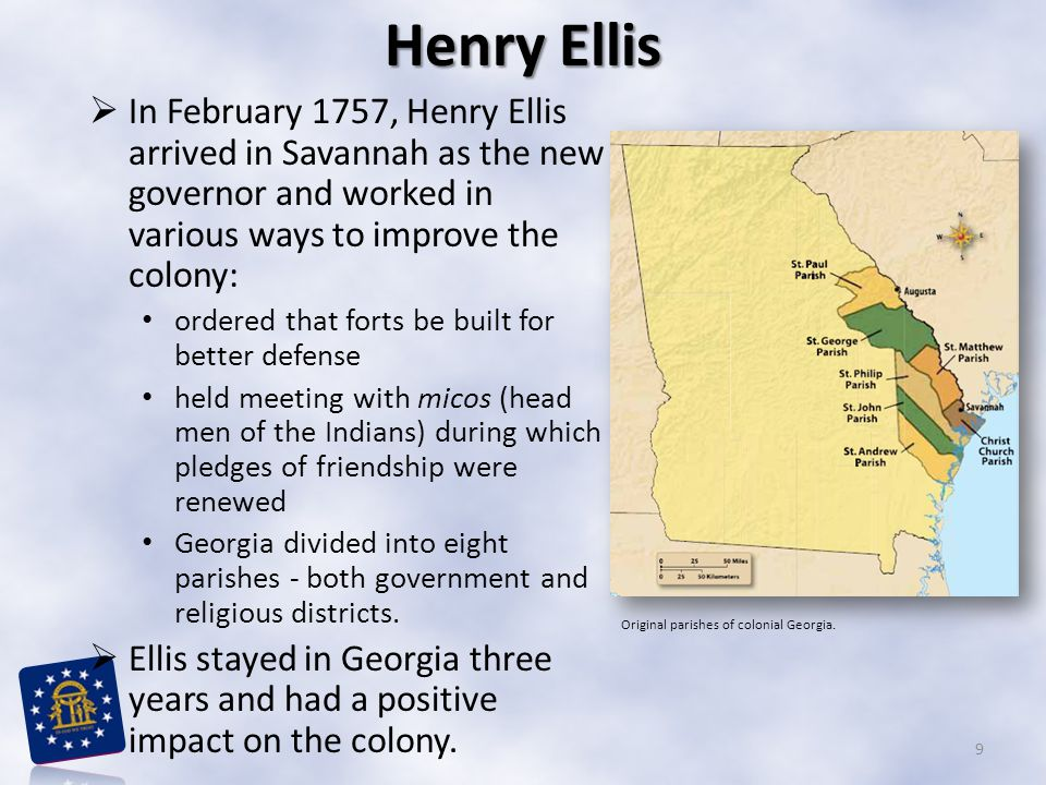  In February 1757, Henry Ellis arrived in Savannah as the new governor and worked in various ways to improve the colony: ordered that forts be built for better defense held meeting with micos (head men of the Indians) during which pledges of friendship were renewed Georgia divided into eight parishes - both government and religious districts.