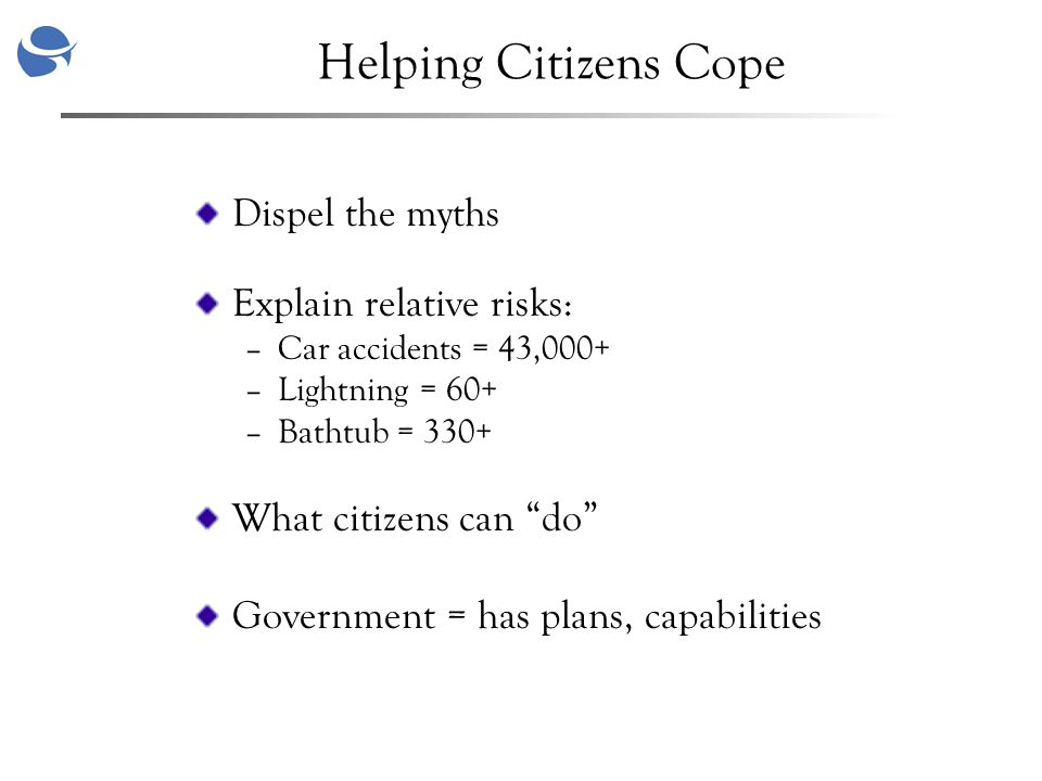 Helping Citizens Cope Dispel the myths Explain relative risks: –Car accidents = 43,000+ –Lightning = 60+ –Bathtub = 330+ What citizens can do Government = has plans, capabilities